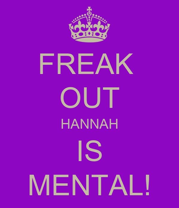 FREAK  OUT HANNAH IS MENTAL!
