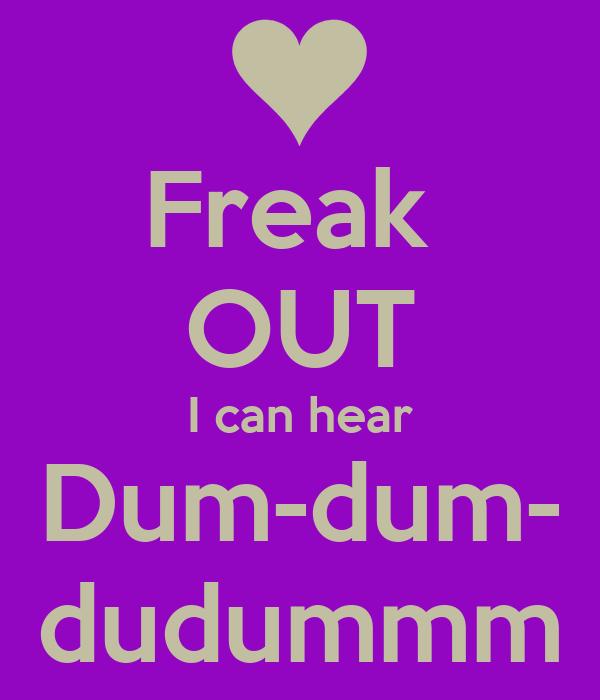 Freak  OUT I can hear Dum-dum- dudummm