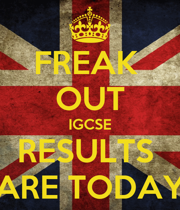 FREAK  OUT IGCSE RESULTS  ARE TODAY
