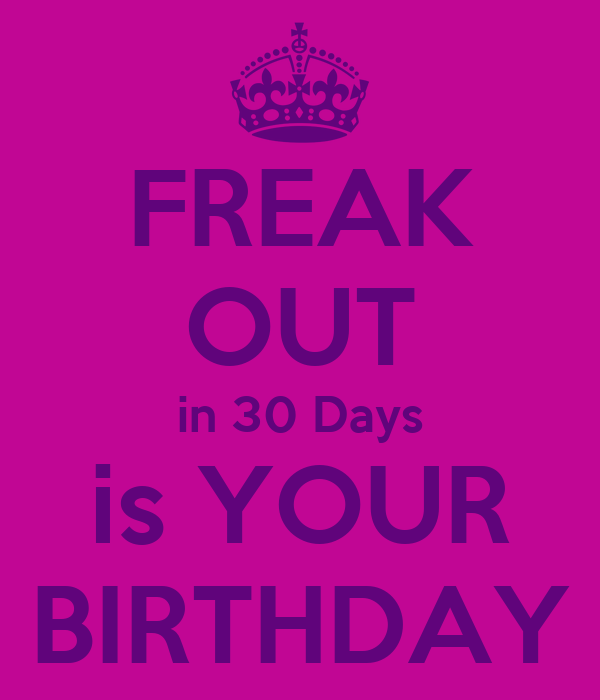 FREAK OUT in 30 Days is YOUR BIRTHDAY