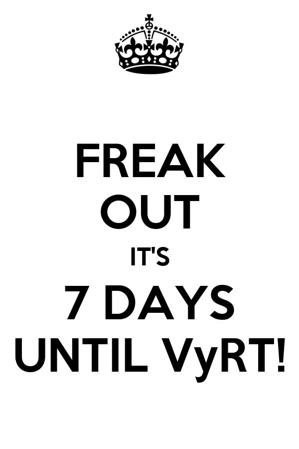 FREAK OUT IT'S 7 DAYS UNTIL VyRT!
