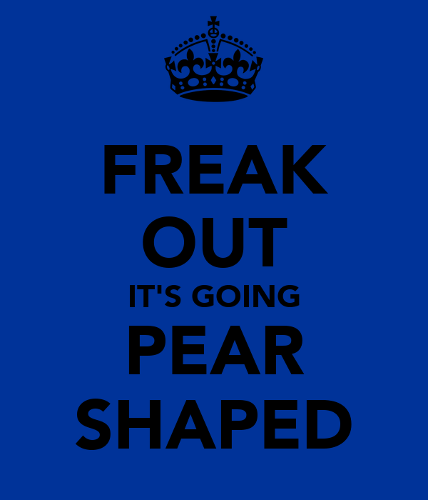 FREAK OUT IT'S GOING PEAR SHAPED