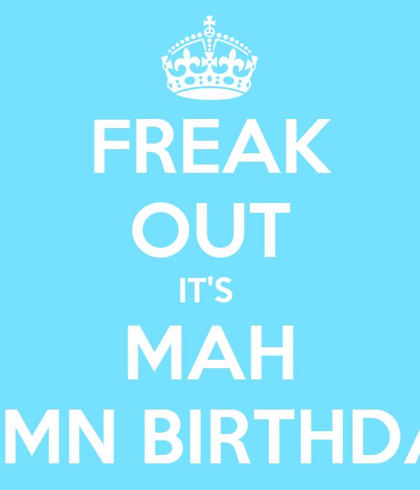FREAK OUT IT'S  MAH DAMN BIRTHDAY!