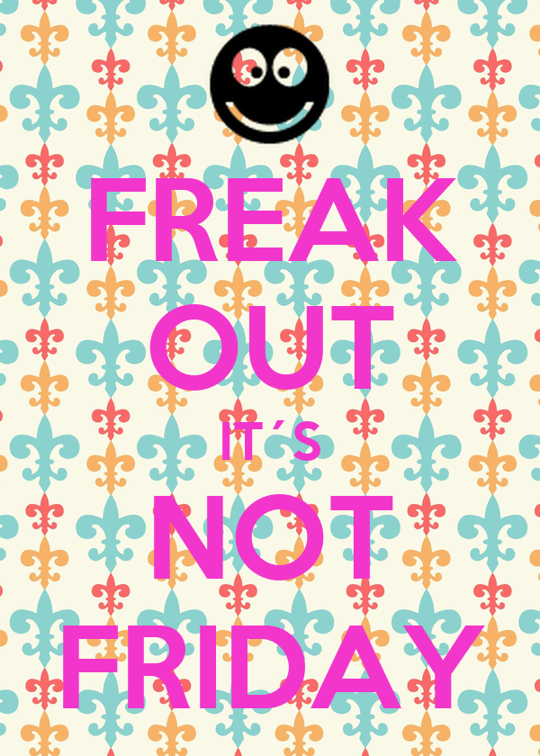 FREAK OUT IT´S NOT FRIDAY