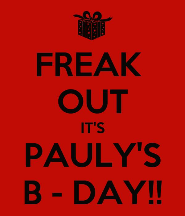 FREAK  OUT IT'S PAULY'S B - DAY!!