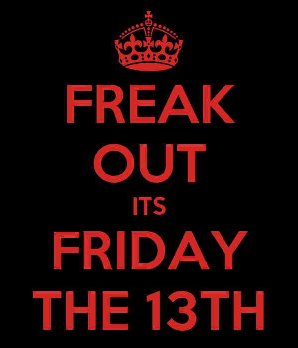 FREAK OUT ITS FRIDAY THE 13TH