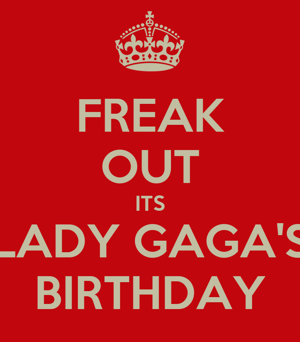 FREAK OUT ITS LADY GAGA'S BIRTHDAY