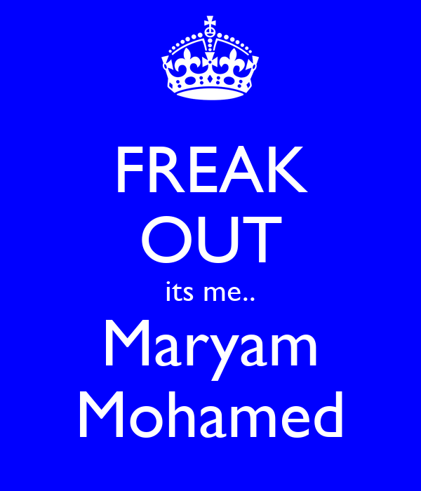 FREAK OUT its me.. Maryam Mohamed