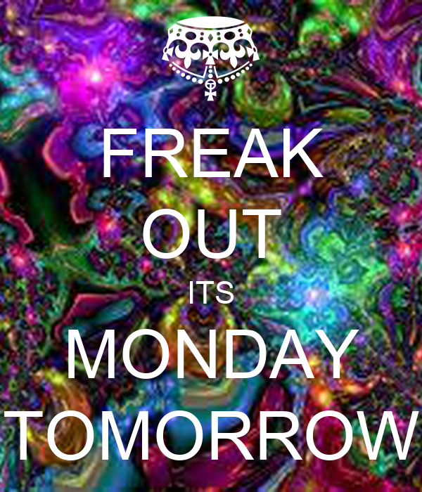 FREAK OUT ITS MONDAY TOMORROW