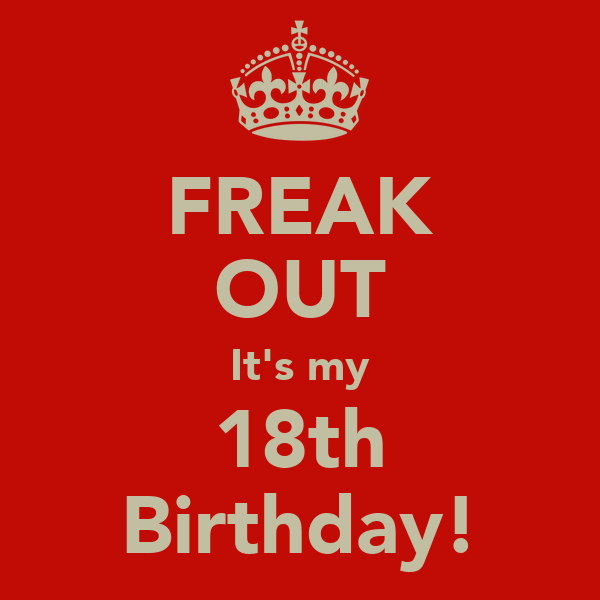 FREAK OUT It's my 18th Birthday!