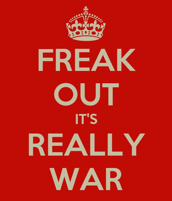 FREAK OUT IT'S REALLY WAR