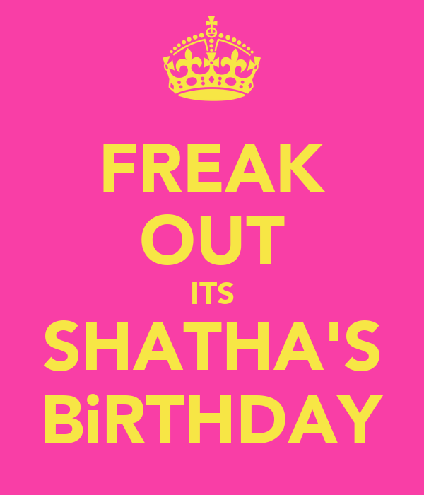 FREAK OUT ITS SHATHA'S BiRTHDAY