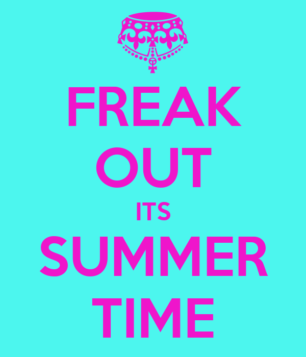 FREAK OUT ITS SUMMER TIME