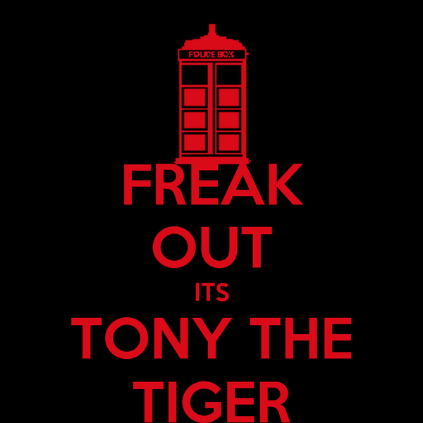 FREAK OUT ITS TONY THE TIGER