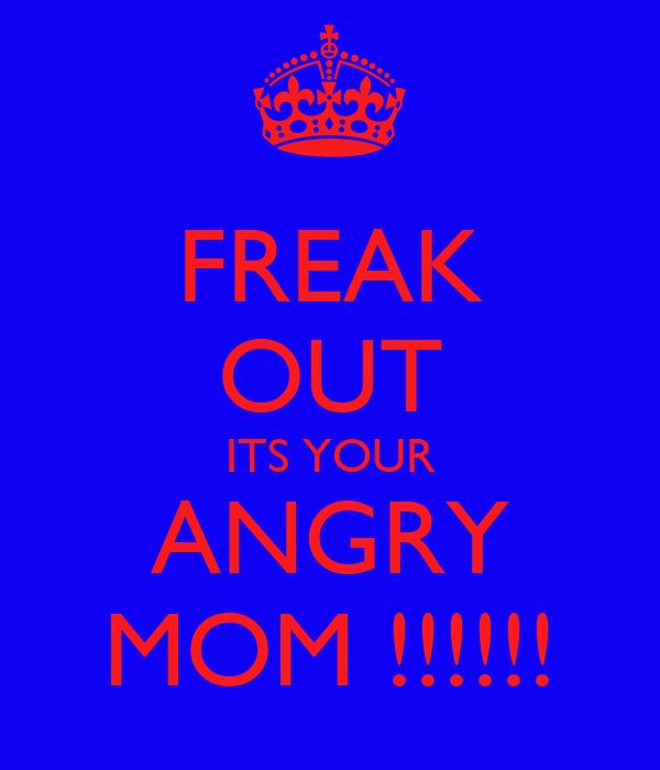 FREAK OUT ITS YOUR ANGRY MOM !!!!!!