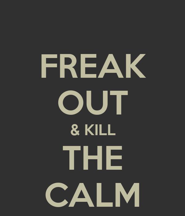 FREAK OUT & KILL THE CALM