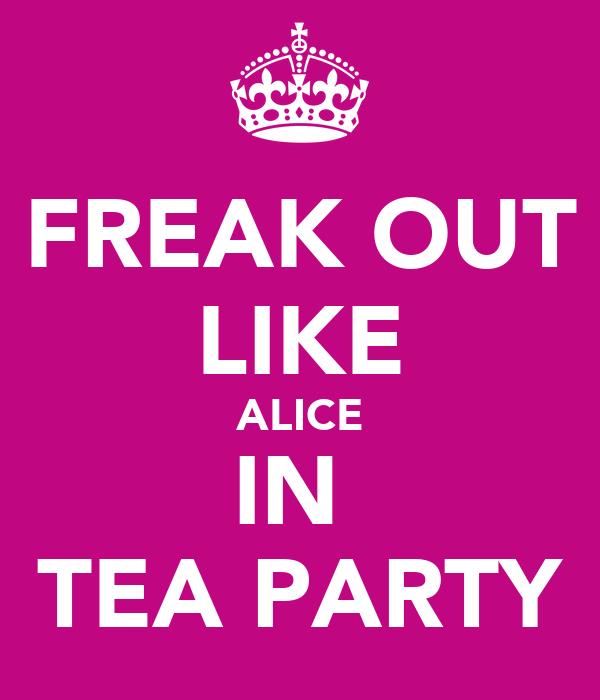 FREAK OUT LIKE ALICE IN  TEA PARTY