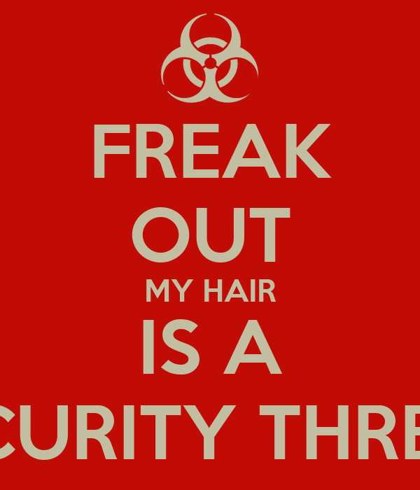 FREAK OUT MY HAIR IS A SECURITY THREAT