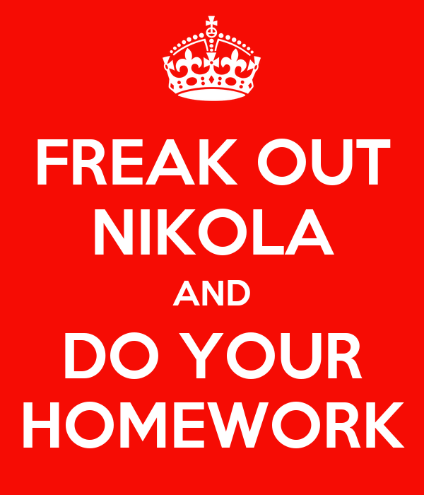 FREAK OUT NIKOLA AND DO YOUR HOMEWORK