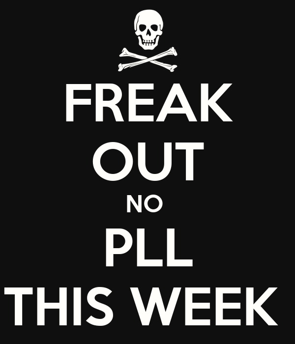 FREAK OUT NO  PLL THIS WEEK