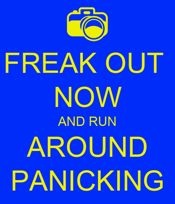 FREAK OUT  NOW AND RUN AROUND PANICKING