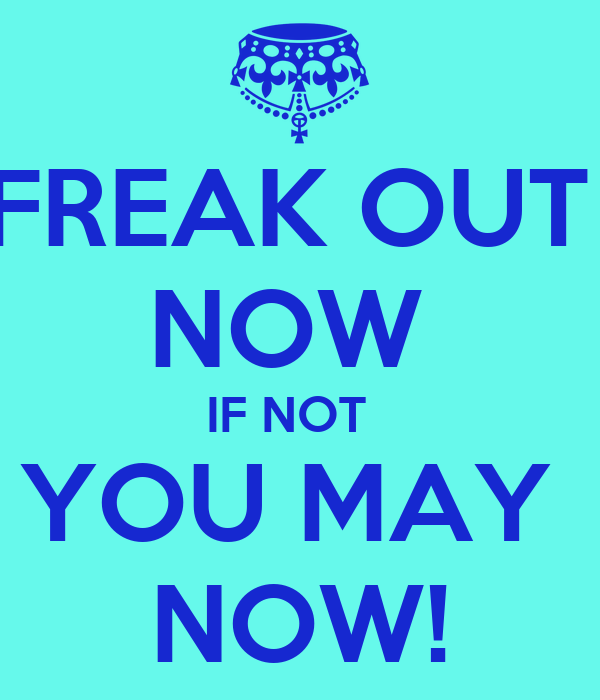 FREAK OUT  NOW  IF NOT   YOU MAY  NOW!