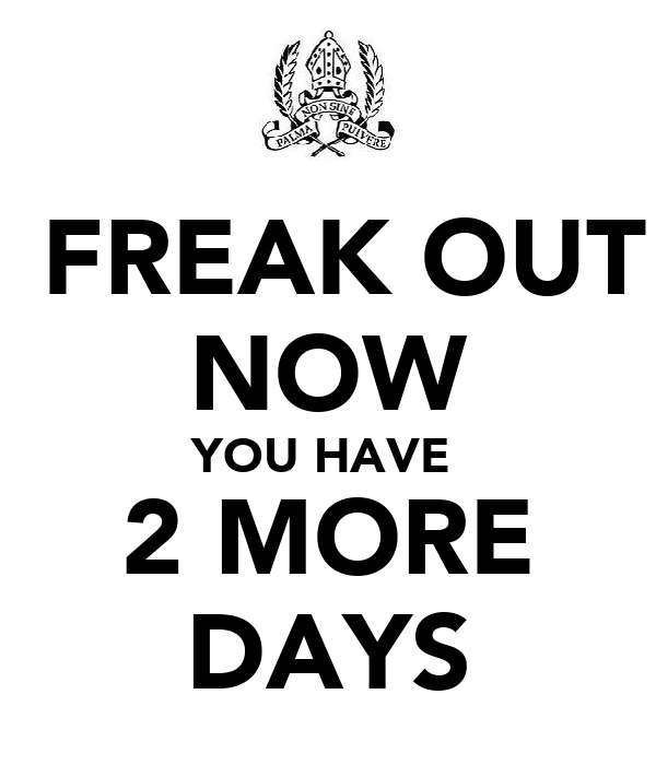 FREAK OUT NOW YOU HAVE  2 MORE DAYS