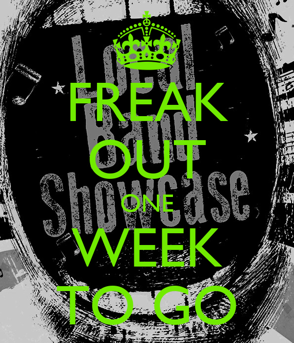 FREAK OUT ONE WEEK TO GO
