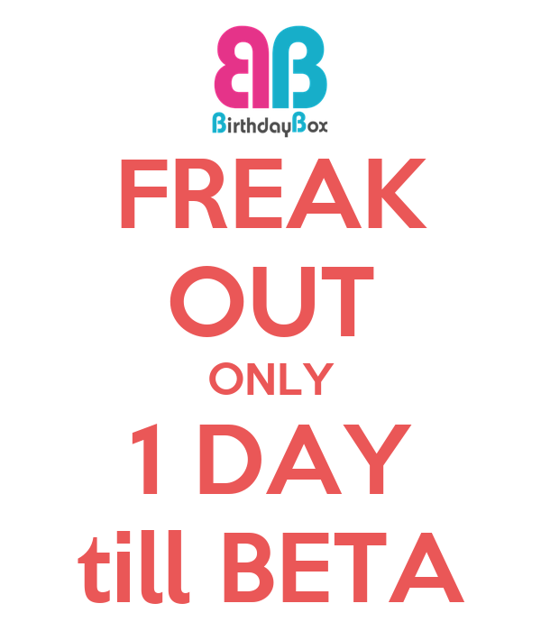 FREAK OUT ONLY 1 DAY till BETA