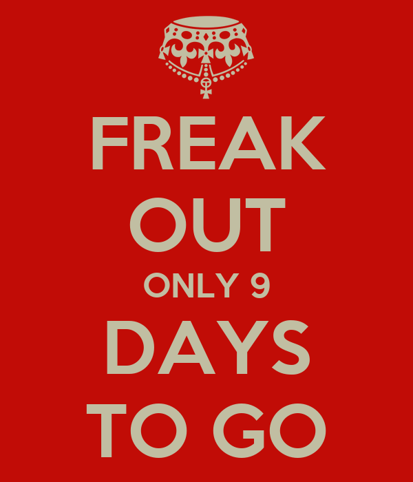 FREAK OUT ONLY 9 DAYS TO GO
