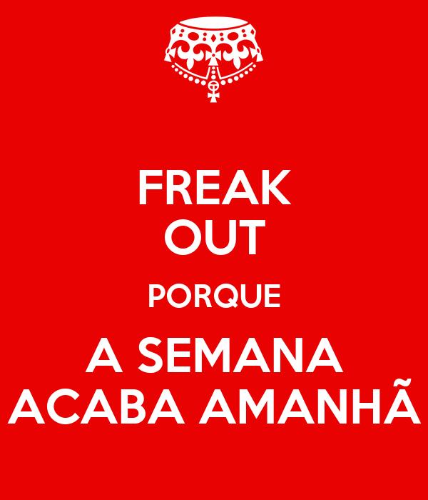 FREAK OUT PORQUE A SEMANA ACABA AMANHÃ