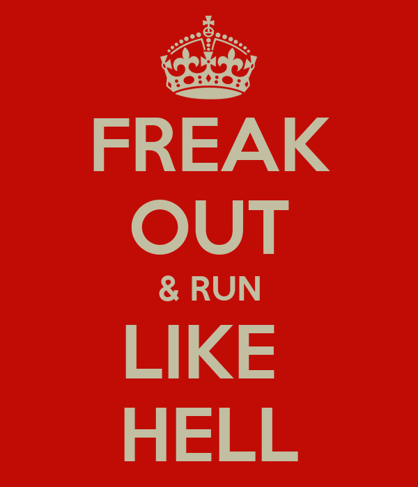 FREAK OUT & RUN LIKE  HELL