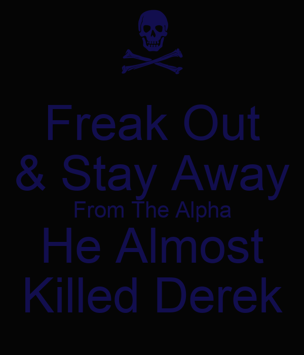 Freak Out & Stay Away From The Alpha He Almost Killed Derek