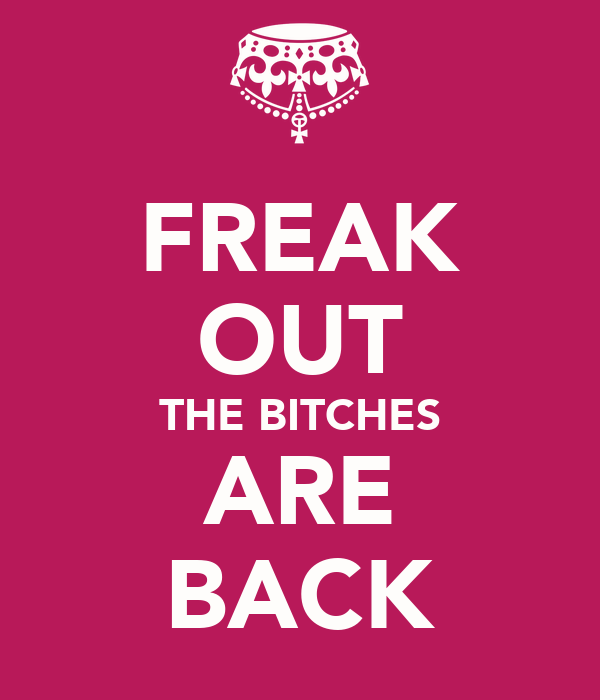 FREAK OUT THE BITCHES ARE BACK