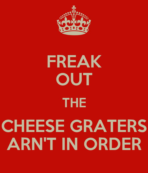 FREAK OUT THE CHEESE GRATERS ARN'T IN ORDER