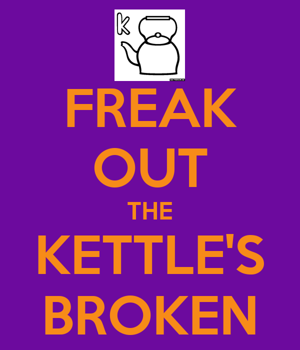 FREAK OUT THE KETTLE'S BROKEN