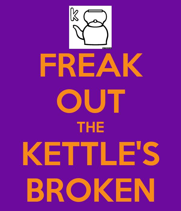 FREAK OUT THE KETTLE'S BROKEN