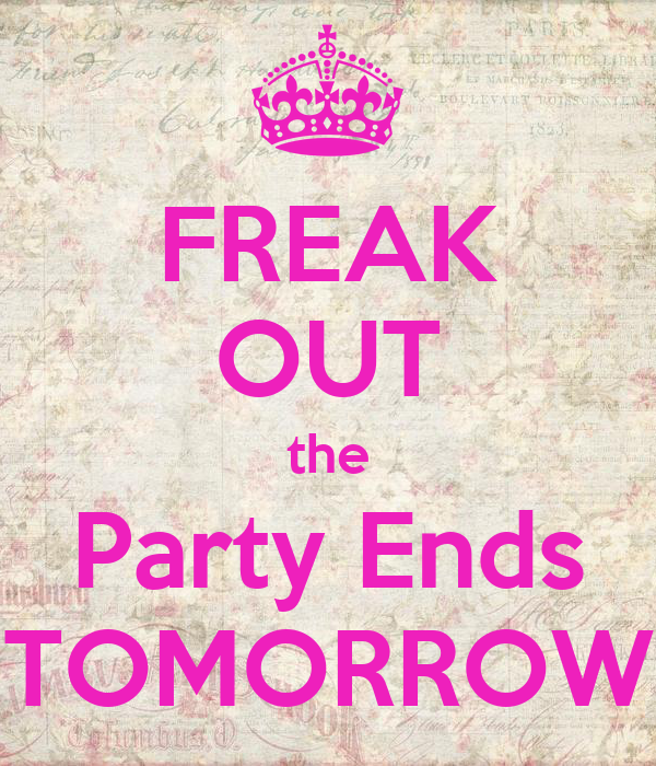FREAK OUT the Party Ends TOMORROW
