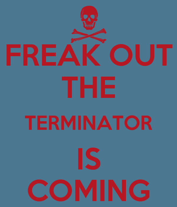 FREAK OUT THE TERMINATOR IS COMING