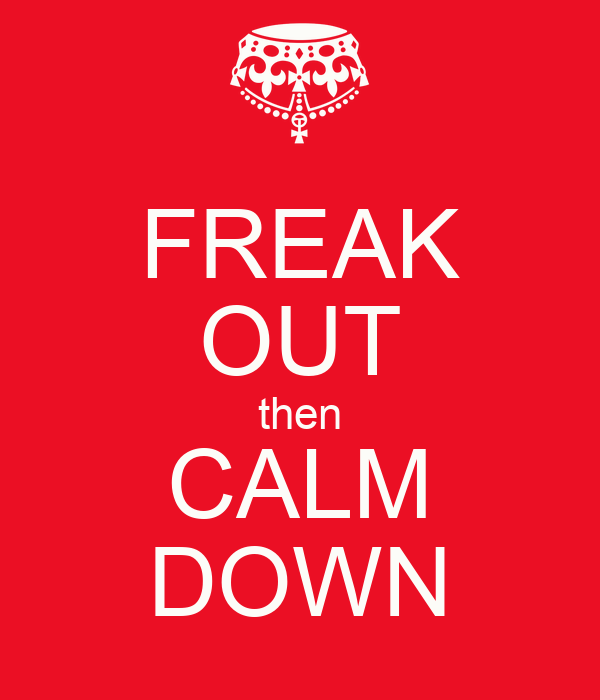 FREAK OUT then CALM DOWN