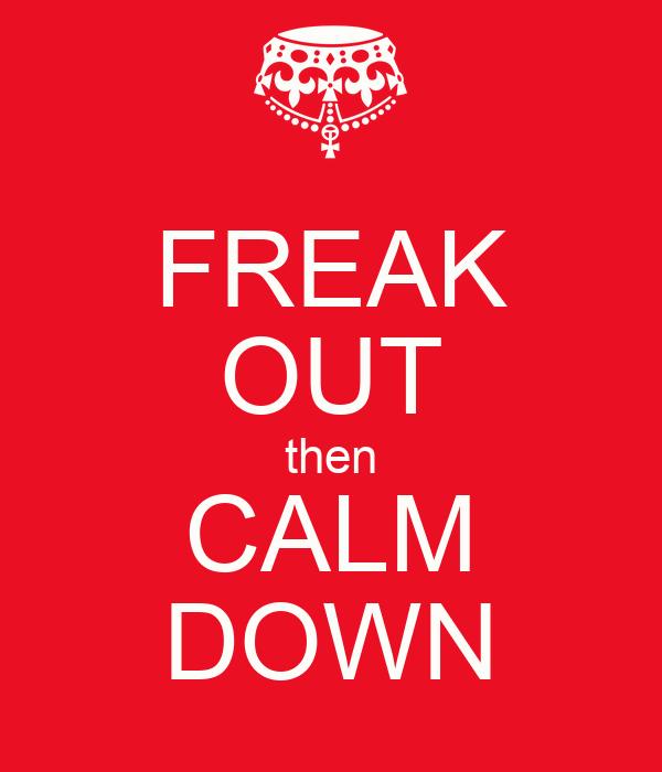 FREAK OUT then CALM DOWN