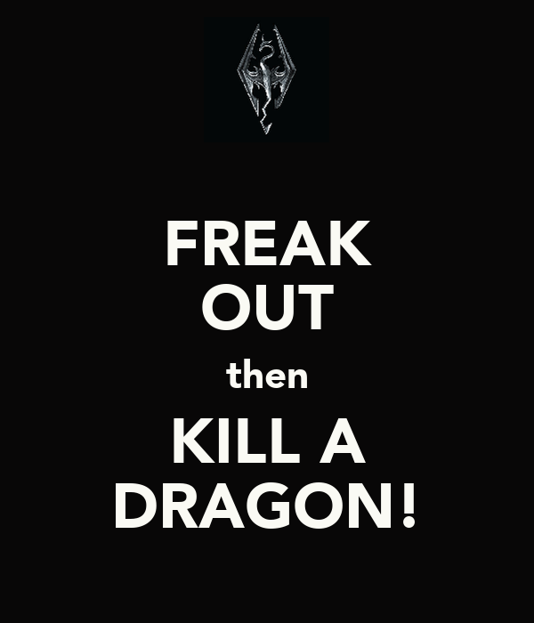 FREAK OUT then KILL A DRAGON!
