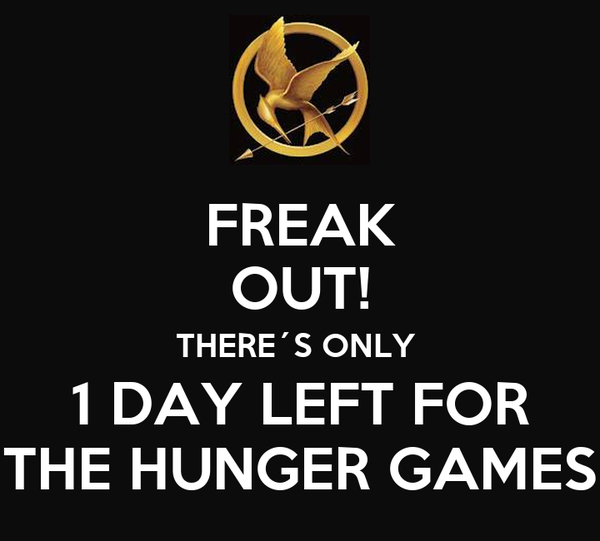 FREAK  OUT! THERE´S ONLY  1 DAY LEFT FOR THE HUNGER GAMES