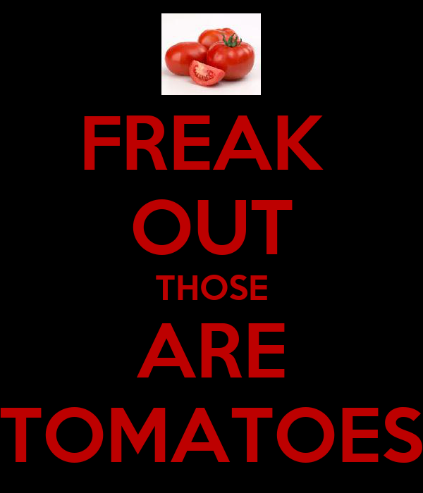 FREAK  OUT THOSE ARE TOMATOES