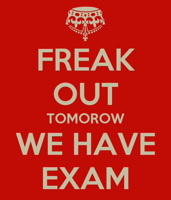 FREAK OUT TOMOROW WE HAVE EXAM