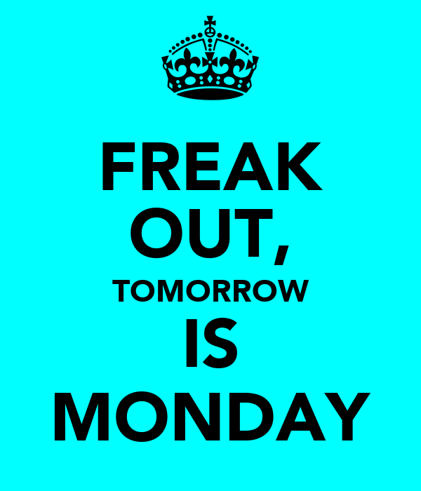 FREAK OUT, TOMORROW IS MONDAY