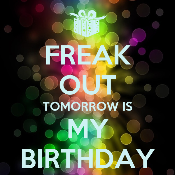 FREAK OUT TOMORROW IS MY BIRTHDAY