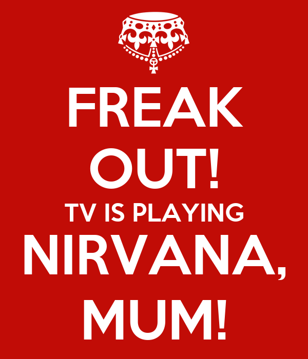 FREAK OUT! TV IS PLAYING NIRVANA, MUM!