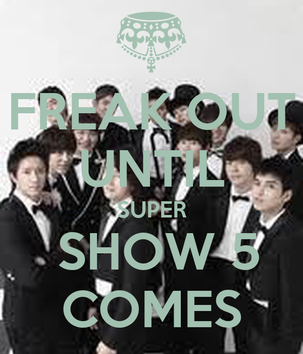 FREAK OUT UNTIL SUPER  SHOW 5 COMES