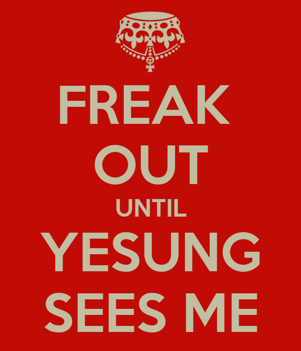 FREAK  OUT UNTIL YESUNG SEES ME